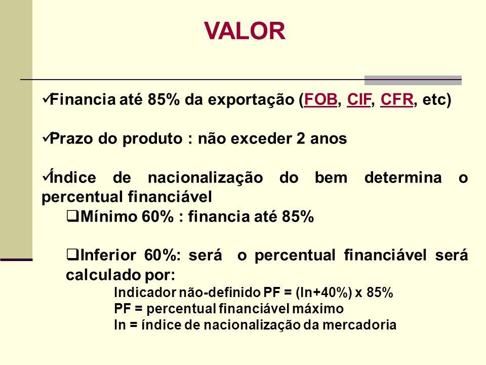 VALOR Financia até 85% da exportação (FOB, CIF, CFR, etc)FOBCIFCFR Prazo do produto : não exceder 2 anos Índice de nacionalização do bem determina o p