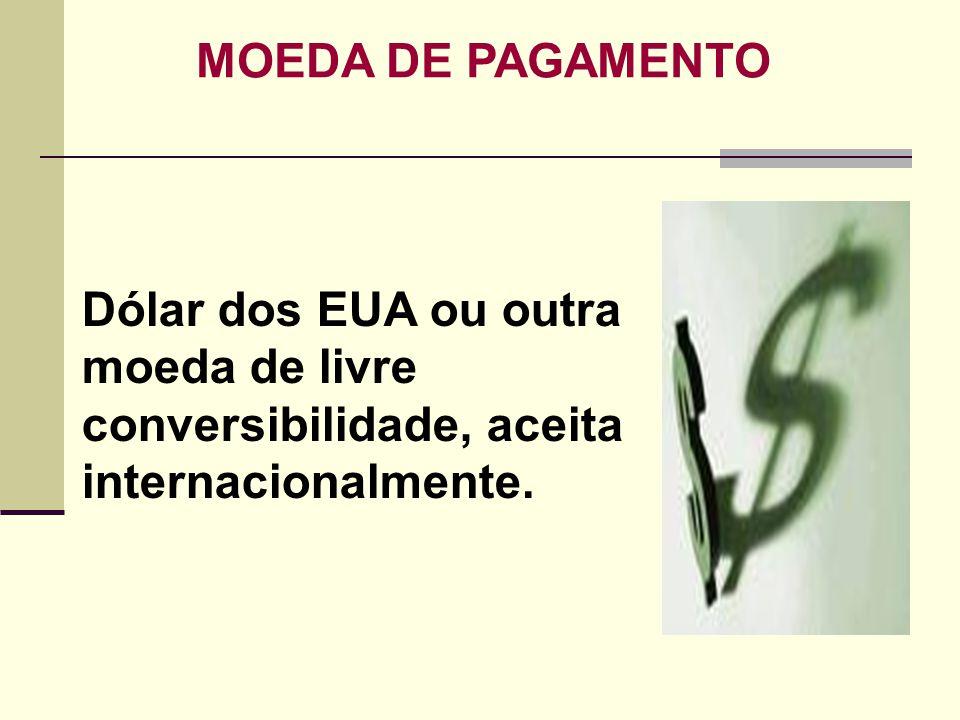 MOEDA DE PAGAMENTO Dólar dos EUA ou outra moeda de livre conversibilidade, aceita internacionalmente.