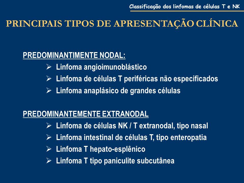 Classificação dos linfomas de células T e NK PREDOMINANTIMENTE NODAL:  Linfoma angioimunoblástico  Linfoma de células T periféricas não especificados  Linfoma anaplásico de grandes células PREDOMINANTEMENTE EXTRANODAL  Linfoma de células NK / T extranodal, tipo nasal  Linfoma intestinal de células T, tipo enteropatia  Linfoma T hepato-esplênico  Linfoma T tipo paniculite subcutânea PRINCIPAIS TIPOS DE APRESENTAÇÃO CLÍNICA