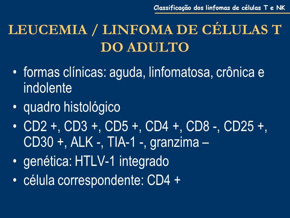 Classificação dos linfomas de células T e NK LEUCEMIA / LINFOMA DE CÉLULAS T DO ADULTO formas clínicas: aguda, linfomatosa, crônica e indolente quadro histológico CD2 +, CD3 +, CD5 +, CD4 +, CD8 -, CD25 +, CD30 +, ALK -, TIA-1 -, granzima – genética: HTLV-1 integrado célula correspondente: CD4 +