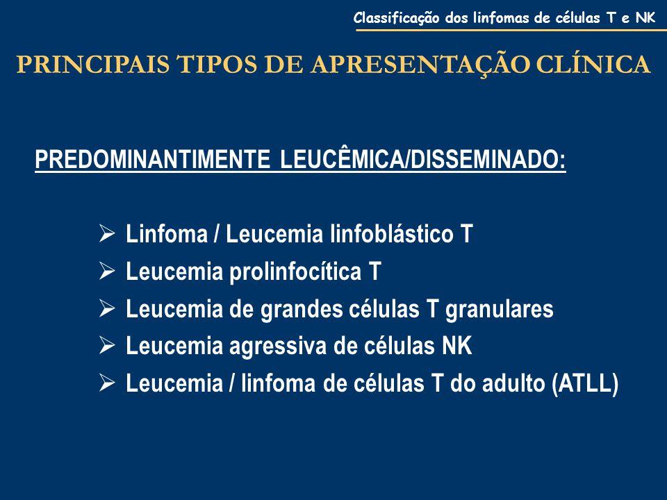 Classificação dos linfomas de células T e NK PREDOMINANTIMENTE LEUCÊMICA/DISSEMINADO:  Linfoma / Leucemia linfoblástico T  Leucemia prolinfocítica T  Leucemia de grandes células T granulares  Leucemia agressiva de células NK  Leucemia / linfoma de células T do adulto (ATLL) PRINCIPAIS TIPOS DE APRESENTAÇÃO CLÍNICA