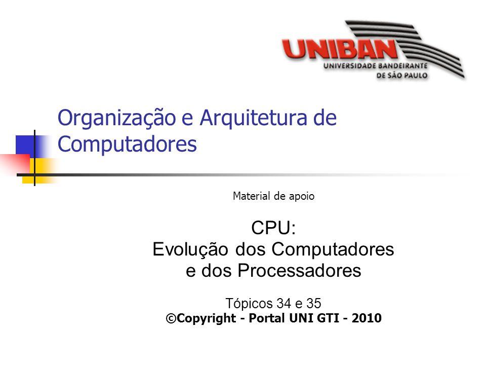 Organização e Arquitetura de Computadores Material de apoio CPU: Evolução dos Computadores e dos Processadores Tópicos 34 e 35 ©Copyright - Portal UNI GTI - 2010