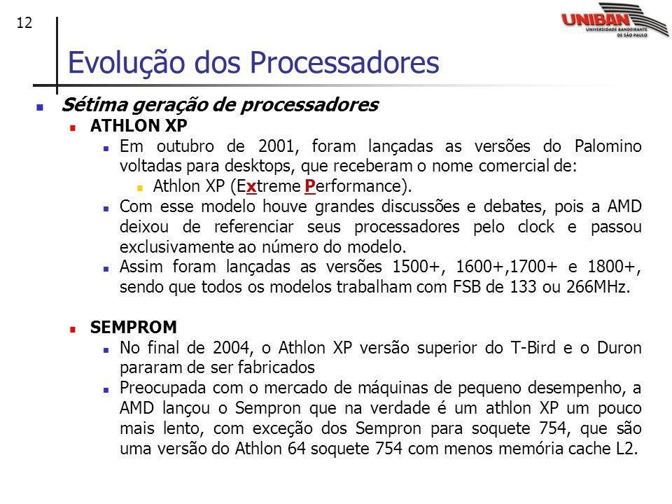 12 Evolução dos Processadores Sétima geração de processadores ATHLON XP Em outubro de 2001, foram lançadas as versões do Palomino voltadas para desktops, que receberam o nome comercial de: Athlon XP (Extreme Performance).