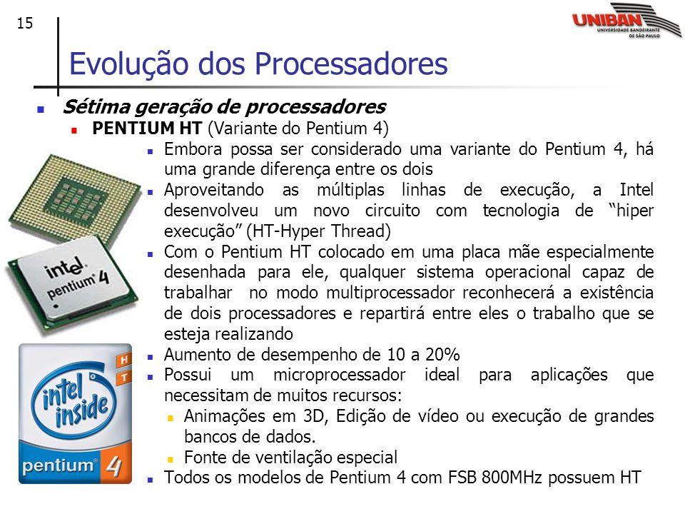 15 Sétima geração de processadores PENTIUM HT (Variante do Pentium 4) Embora possa ser considerado uma variante do Pentium 4, há uma grande diferença entre os dois Aproveitando as múltiplas linhas de execução, a Intel desenvolveu um novo circuito com tecnologia de hiper execução (HT-Hyper Thread) Com o Pentium HT colocado em uma placa mãe especialmente desenhada para ele, qualquer sistema operacional capaz de trabalhar no modo multiprocessador reconhecerá a existência de dois processadores e repartirá entre eles o trabalho que se esteja realizando Aumento de desempenho de 10 a 20% Possui um microprocessador ideal para aplicações que necessitam de muitos recursos: Animações em 3D, Edição de vídeo ou execução de grandes bancos de dados.