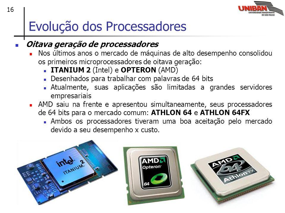 16 Oitava geração de processadores Nos últimos anos o mercado de máquinas de alto desempenho consolidou os primeiros microprocessadores de oitava geração: ITANIUM 2 (Intel) e OPTERON (AMD) Desenhados para trabalhar com palavras de 64 bits Atualmente, suas aplicações são limitadas a grandes servidores empresariais AMD saiu na frente e apresentou simultaneamente, seus processadores de 64 bits para o mercado comum: ATHLON 64 e ATHLON 64FX Ambos os processadores tiveram uma boa aceitação pelo mercado devido a seu desempenho x custo.