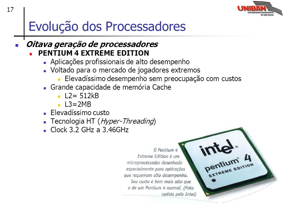 17 Oitava geração de processadores PENTIUM 4 EXTREME EDITION Aplicações profissionais de alto desempenho Voltado para o mercado de jogadores extremos