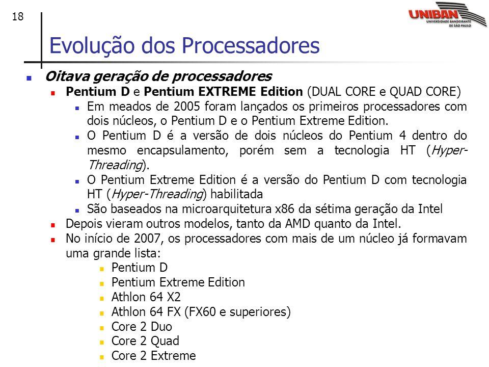 18 Oitava geração de processadores Pentium D e Pentium EXTREME Edition (DUAL CORE e QUAD CORE) Em meados de 2005 foram lançados os primeiros processadores com dois núcleos, o Pentium D e o Pentium Extreme Edition.