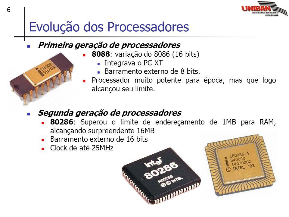 6 Evolução dos Processadores Primeira geração de processadores 8088: variação do 8086 (16 bits) Integrava o PC-XT Barramento externo de 8 bits. Proces