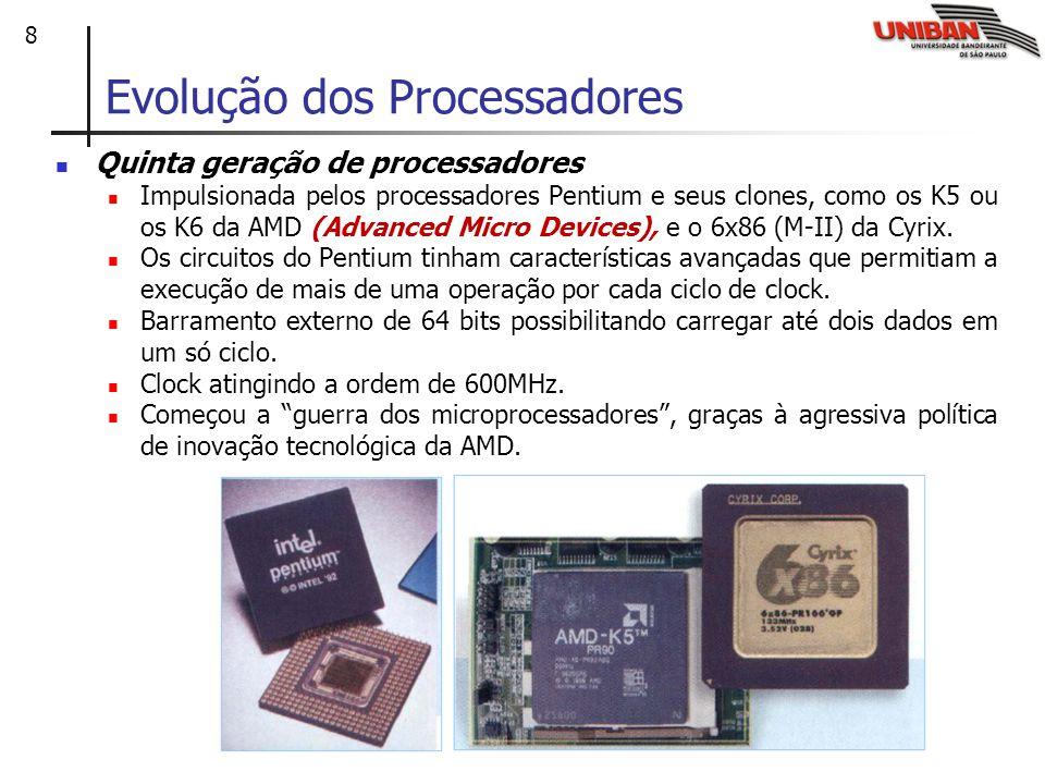 8 Evolução dos Processadores Quinta geração de processadores Impulsionada pelos processadores Pentium e seus clones, como os K5 ou os K6 da AMD (Advanced Micro Devices), e o 6x86 (M-II) da Cyrix.