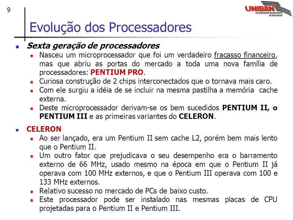 9 Evolução dos Processadores Sexta geração de processadores Nasceu um microprocessador que foi um verdadeiro fracasso financeiro, mas que abriu as portas do mercado a toda uma nova família de processadores: PENTIUM PRO.