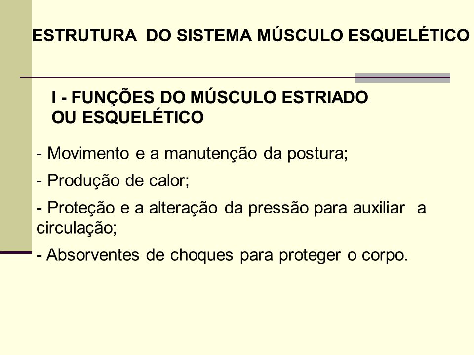 ESTRUTURA DO SISTEMA MÚSCULO ESQUELÉTICO - Movimento e a manutenção da postura; - Produção de calor; - Proteção e a alteração da pressão para auxiliar