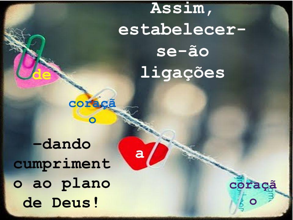 Assim, estabelecer- se-ão ligações de coraçã o a –dando cumpriment o ao plano de Deus!
