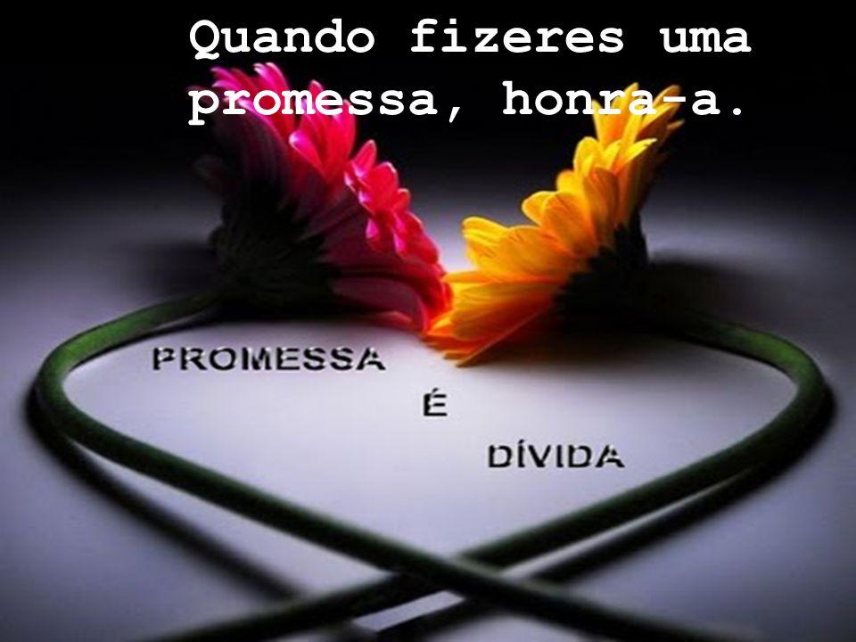 Quando fizeres uma promessa, honra-a.