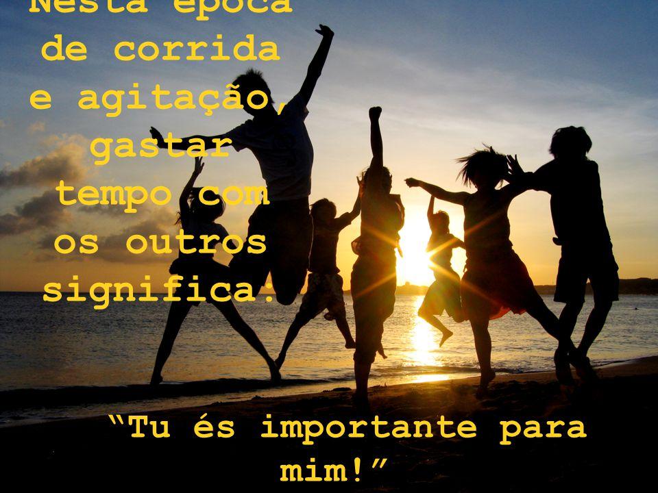 Nesta época de corrida e agitação, gastar tempo com os outros significa: Tu és importante para mim!