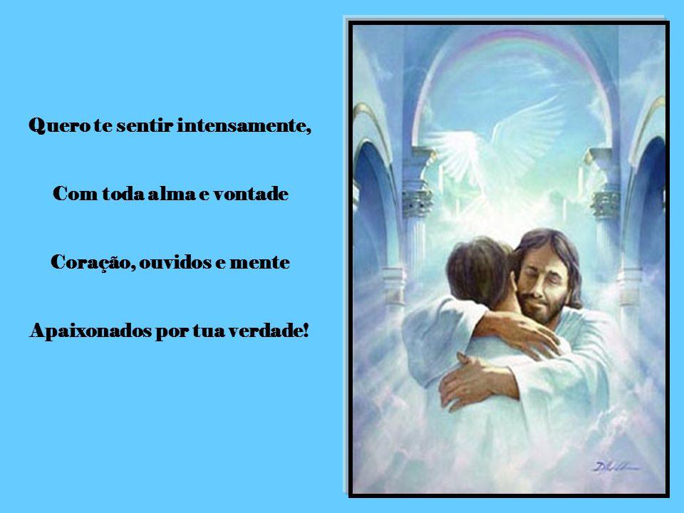 Quero te sentir intensamente, Com toda alma e vontade Coração, ouvidos e mente Apaixonados por tua verdade!