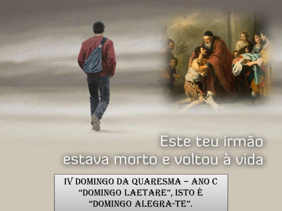 IV Domingo da Quaresma – Ano C Domingo Laetare , isto é Domingo Alegra-te .