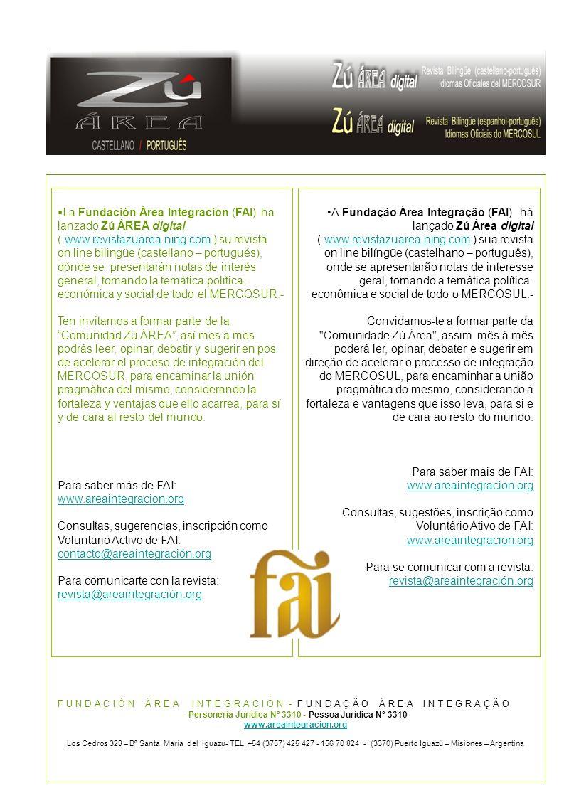  La Fundación Área Integración (FAI) ha lanzado Zú ÁREA digital ( www.revistazuarea.ning.com ) su revistawww.revistazuarea.ning.com on line bilingüe (castellano – portugués), dónde se presentarán notas de interés general, tomando la temática política- económica y social de todo el MERCOSUR.- Ten invitamos a formar parte de la Comunidad Zú ÁREA , así mes a mes podrás leer, opinar, debatir y sugerir en pos de acelerar el proceso de integración del MERCOSUR, para encaminar la unión pragmática del mismo, considerando la fortaleza y ventajas que ello acarrea, para sí y de cara al resto del mundo.