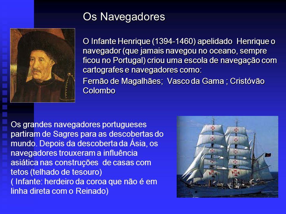 Os Navegadores O Infante Henrique (1394-1460) apelidado Henrique o navegador (que jamais navegou no oceano, sempre ficou no Portugal) criou uma escola de navegação com cartografes e navegadores como: Fernão de Magalhães; Vasco da Gama ; Cristóvão Colombo Os grandes navegadores portugueses partiram de Sagres para as descobertas do mundo.