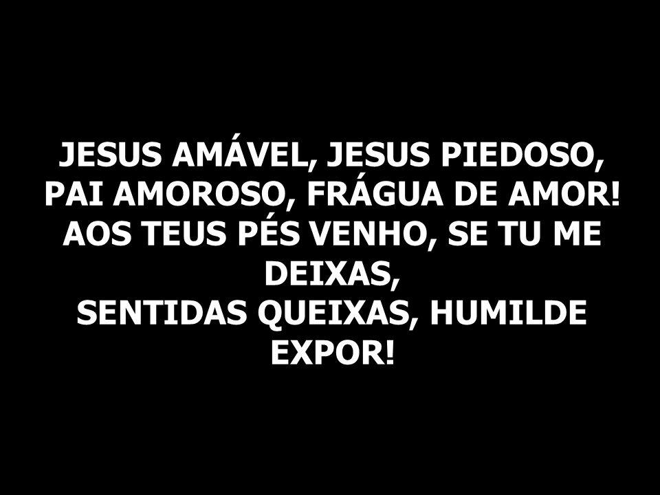 JESUS AMÁVEL, JESUS PIEDOSO, PAI AMOROSO, FRÁGUA DE AMOR! AOS TEUS PÉS VENHO, SE TU ME DEIXAS, SENTIDAS QUEIXAS, HUMILDE EXPOR!