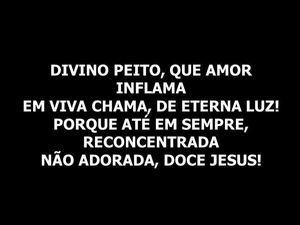 DIVINO PEITO, QUE AMOR INFLAMA EM VIVA CHAMA, DE ETERNA LUZ! PORQUE ATÉ EM SEMPRE, RECONCENTRADA NÃO ADORADA, DOCE JESUS!