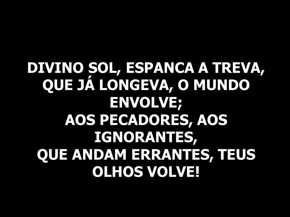 DIVINO SOL, ESPANCA A TREVA, QUE JÁ LONGEVA, O MUNDO ENVOLVE; AOS PECADORES, AOS IGNORANTES, QUE ANDAM ERRANTES, TEUS OLHOS VOLVE!
