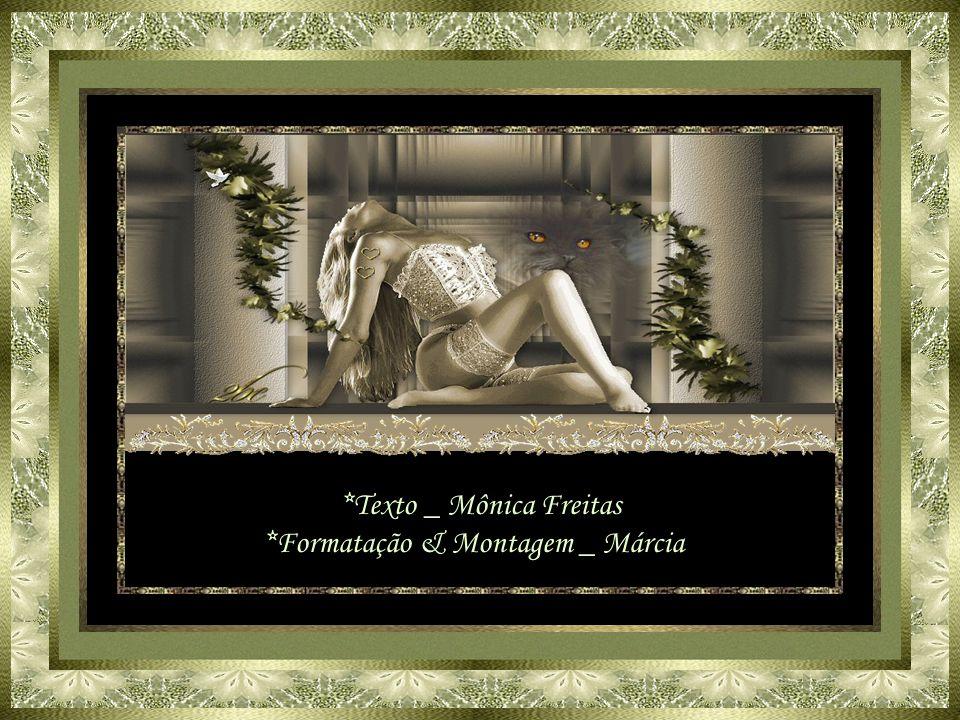 *Texto _ Mônica Freitas *Formatação & Montagem _ Márcia