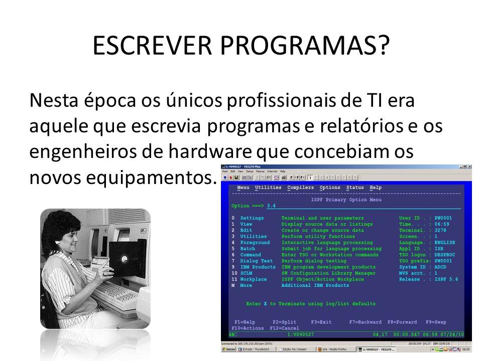 ESCREVER PROGRAMAS? Nesta época os únicos profissionais de TI era aquele que escrevia programas e relatórios e os engenheiros de hardware que concebia