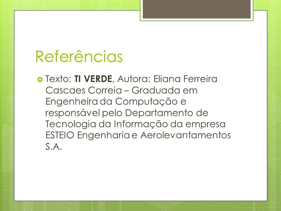 Referências  Texto: TI VERDE, Autora: Eliana Ferreira Cascaes Correia – Graduada em Engenheira da Computação e responsável pelo Departamento de Tecnologia da Informação da empresa ESTEIO Engenharia e Aerolevantamentos S.A.