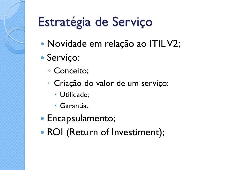 Estratégia de Serviço Novidade em relação ao ITIL V2; Serviço: ◦ Conceito; ◦ Criação do valor de um serviço:  Utilidade;  Garantia. Encapsulamento;
