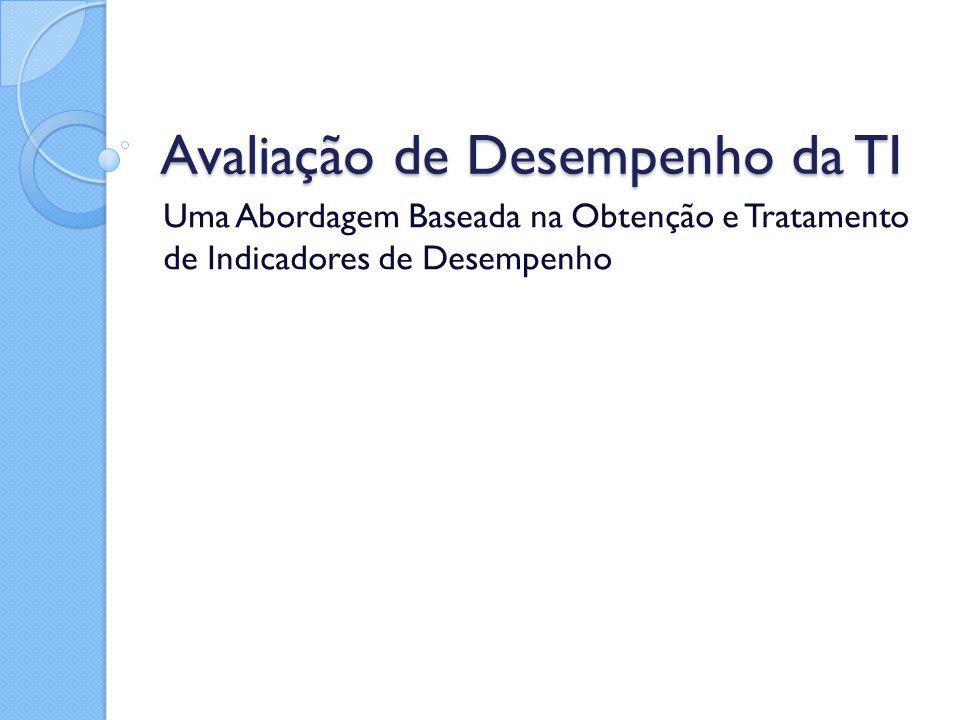Avaliação de Desempenho da TI Uma Abordagem Baseada na Obtenção e Tratamento de Indicadores de Desempenho