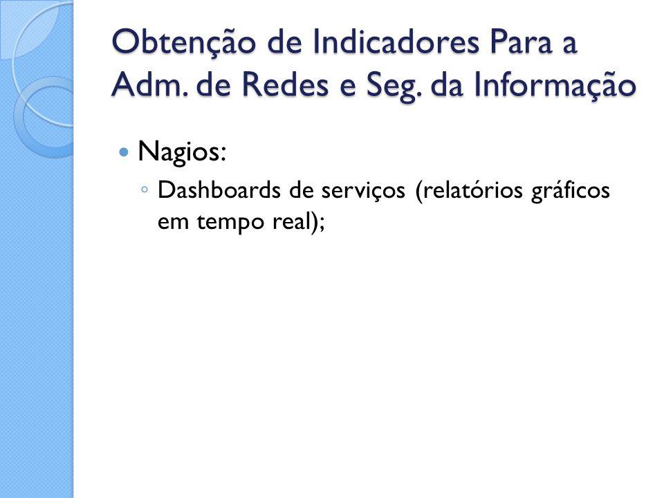 Obtenção de Indicadores Para a Adm. de Redes e Seg. da Informação Nagios: ◦ Dashboards de serviços (relatórios gráficos em tempo real);