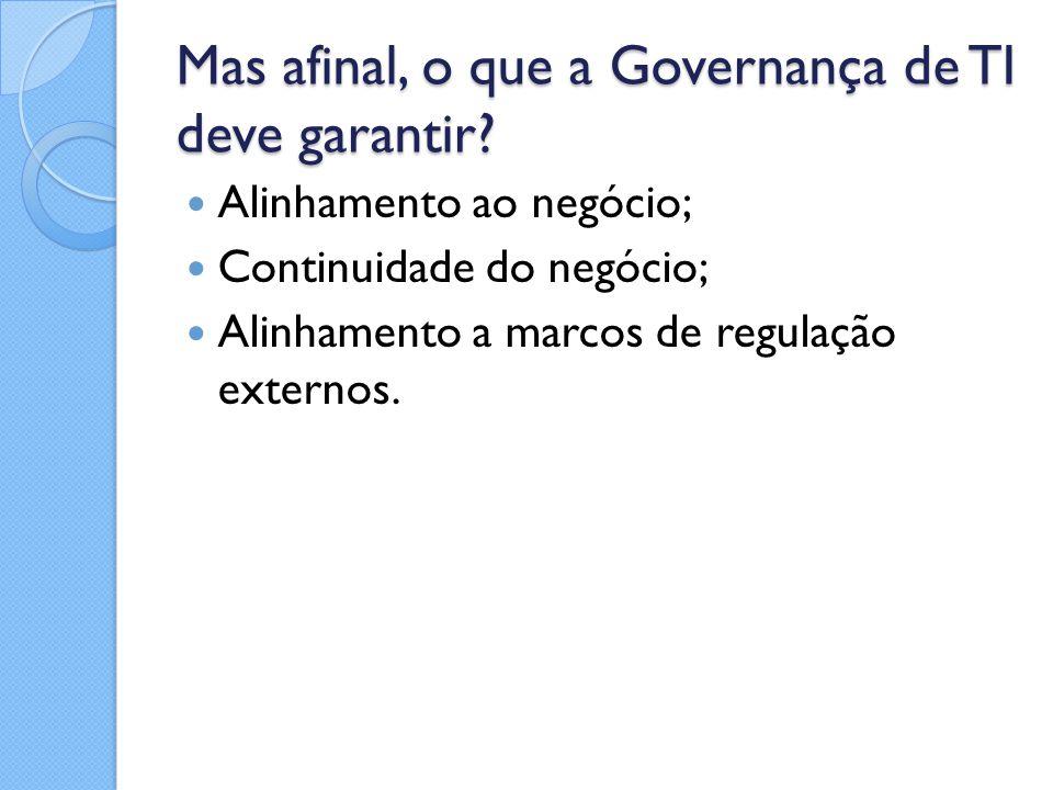 Mas afinal, o que a Governança de TI deve garantir? Alinhamento ao negócio; Continuidade do negócio; Alinhamento a marcos de regulação externos.