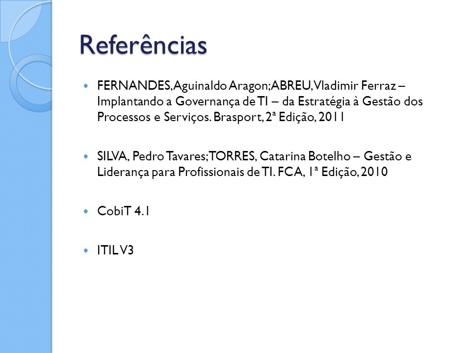 Referências FERNANDES, Aguinaldo Aragon; ABREU, Vladimir Ferraz – Implantando a Governança de TI – da Estratégia à Gestão dos Processos e Serviços. Br