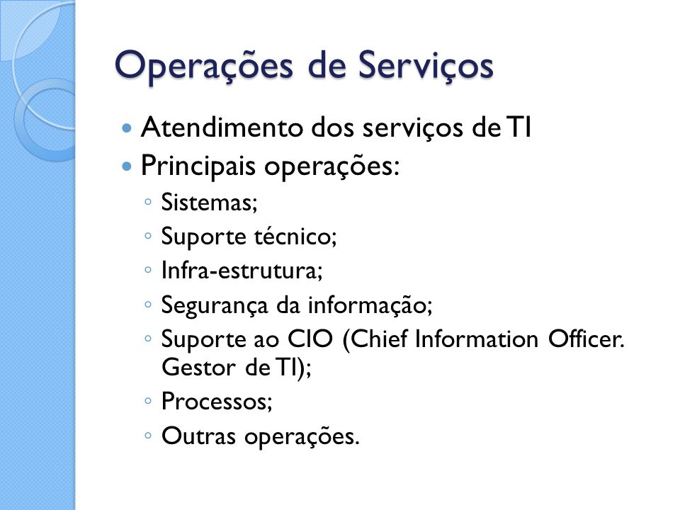 Operações de Serviços Atendimento dos serviços de TI Principais operações: ◦ Sistemas; ◦ Suporte técnico; ◦ Infra-estrutura; ◦ Segurança da informação