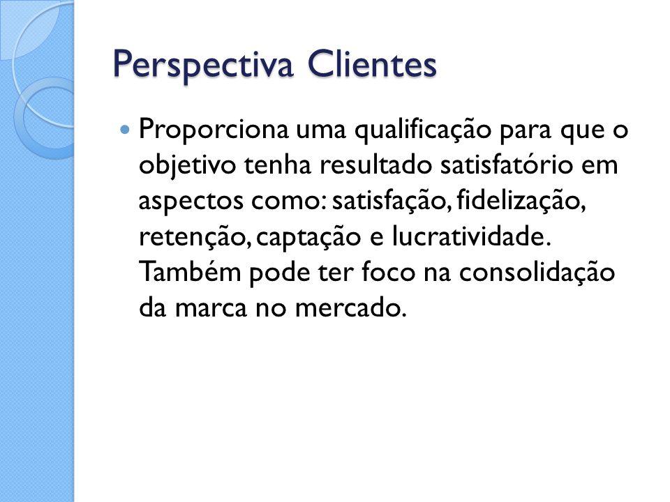 Perspectiva Clientes Proporciona uma qualificação para que o objetivo tenha resultado satisfatório em aspectos como: satisfação, fidelização, retenção