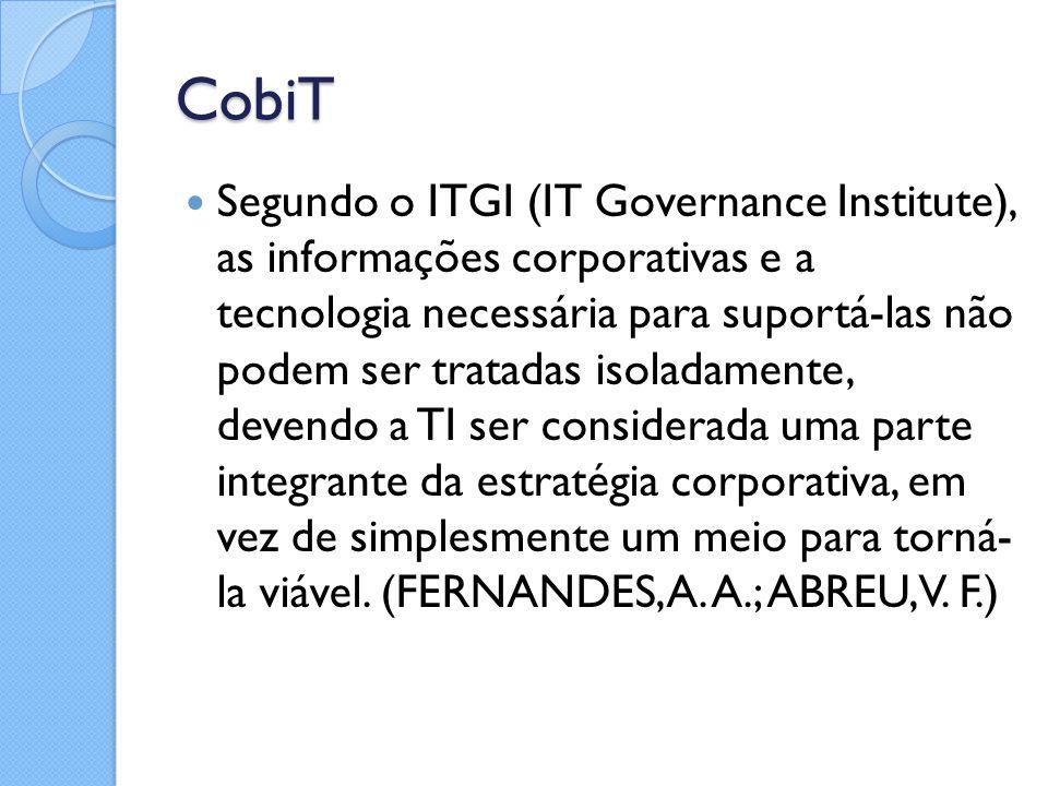 CobiT Segundo o ITGI (IT Governance Institute), as informações corporativas e a tecnologia necessária para suportá-las não podem ser tratadas isoladam