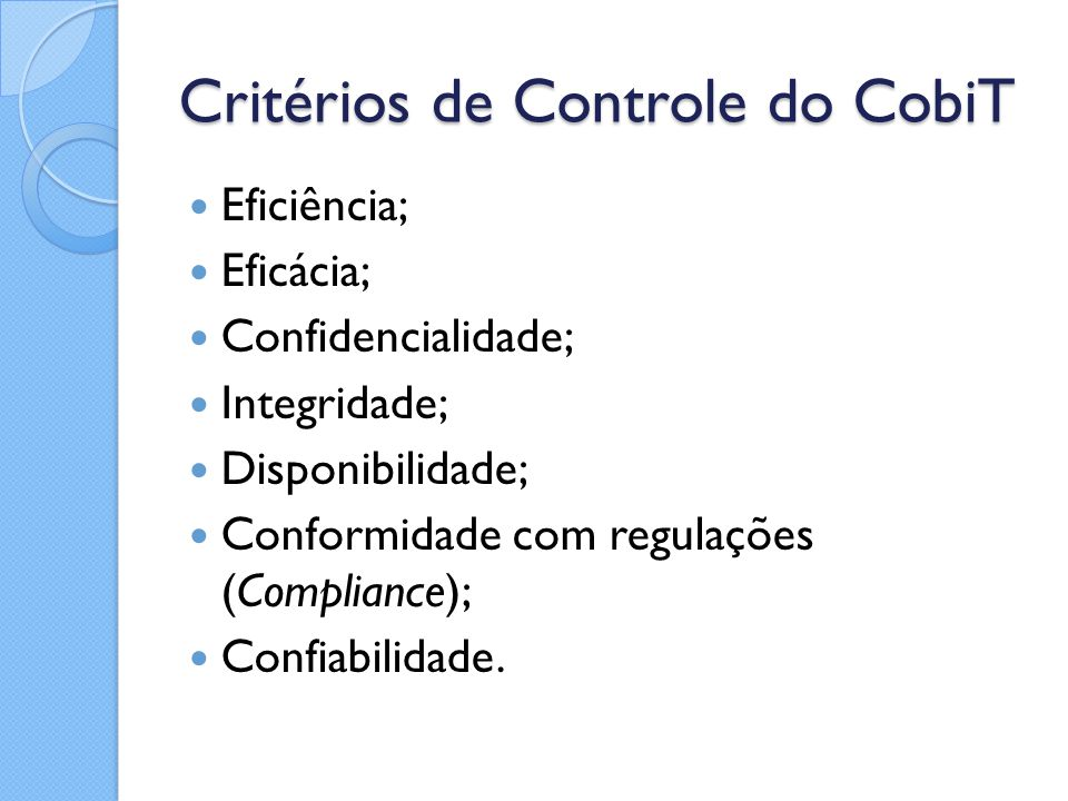 Critérios de Controle do CobiT Eficiência; Eficácia; Confidencialidade; Integridade; Disponibilidade; Conformidade com regulações (Compliance); Confia