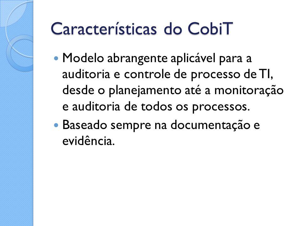 Características do CobiT Modelo abrangente aplicável para a auditoria e controle de processo de TI, desde o planejamento até a monitoração e auditoria