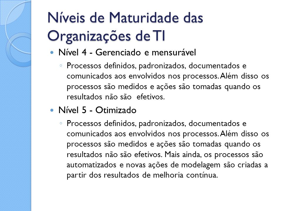 Níveis de Maturidade das Organizações de TI Nível 4 - Gerenciado e mensurável ◦ Processos definidos, padronizados, documentados e comunicados aos envo