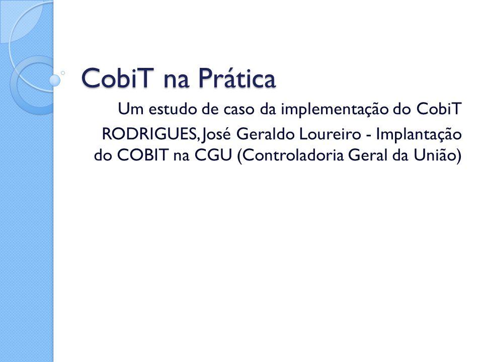 CobiT na Prática Um estudo de caso da implementação do CobiT RODRIGUES, José Geraldo Loureiro - Implantação do COBIT na CGU (Controladoria Geral da Un