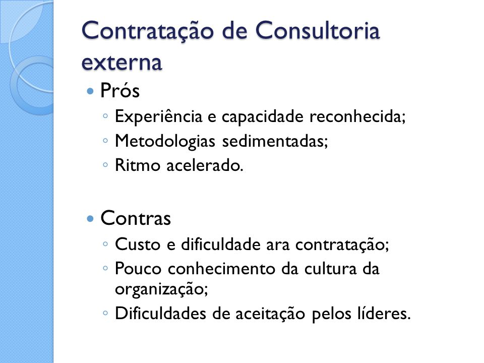 Contratação de Consultoria externa Prós ◦ Experiência e capacidade reconhecida; ◦ Metodologias sedimentadas; ◦ Ritmo acelerado. Contras ◦ Custo e difi