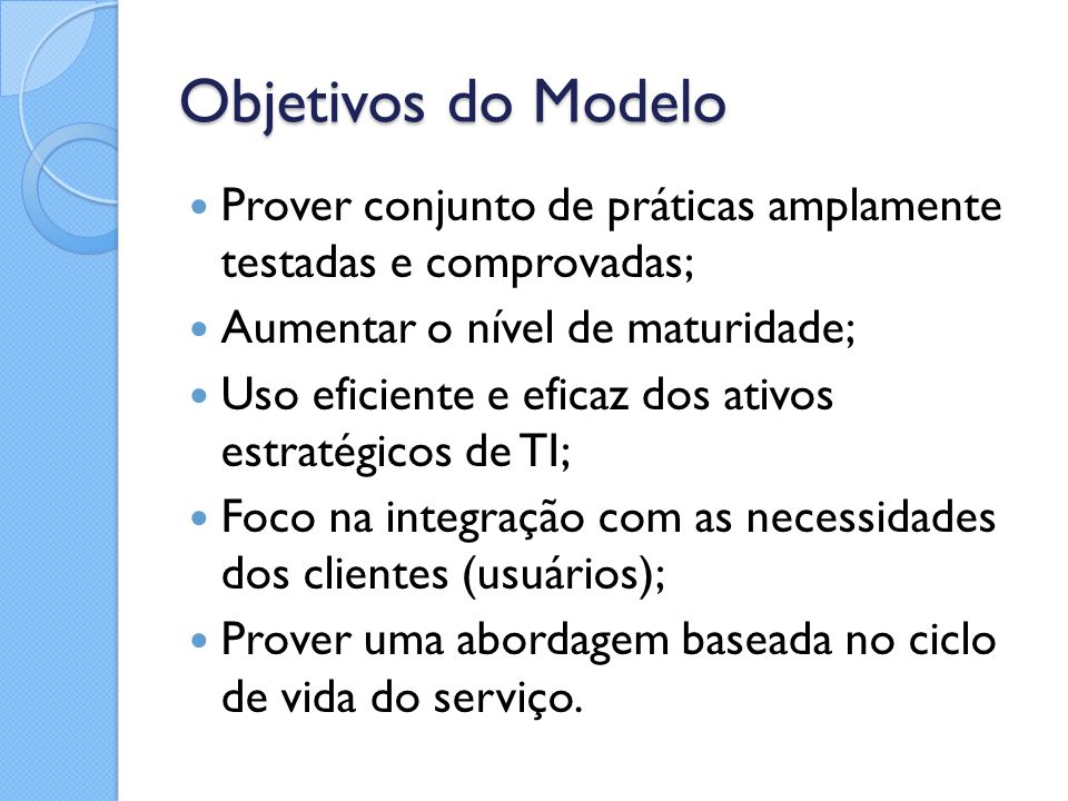 Objetivos do Modelo Prover conjunto de práticas amplamente testadas e comprovadas; Aumentar o nível de maturidade; Uso eficiente e eficaz dos ativos e