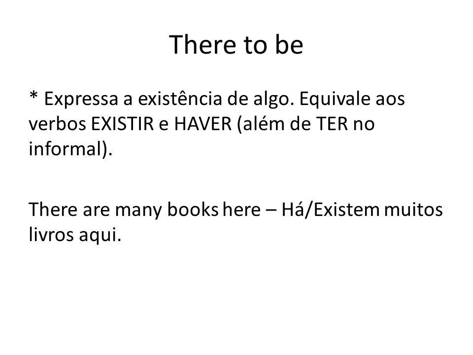 There to be * Expressa a existência de algo. Equivale aos verbos EXISTIR e HAVER (além de TER no informal). There are many books here – Há/Existem mui