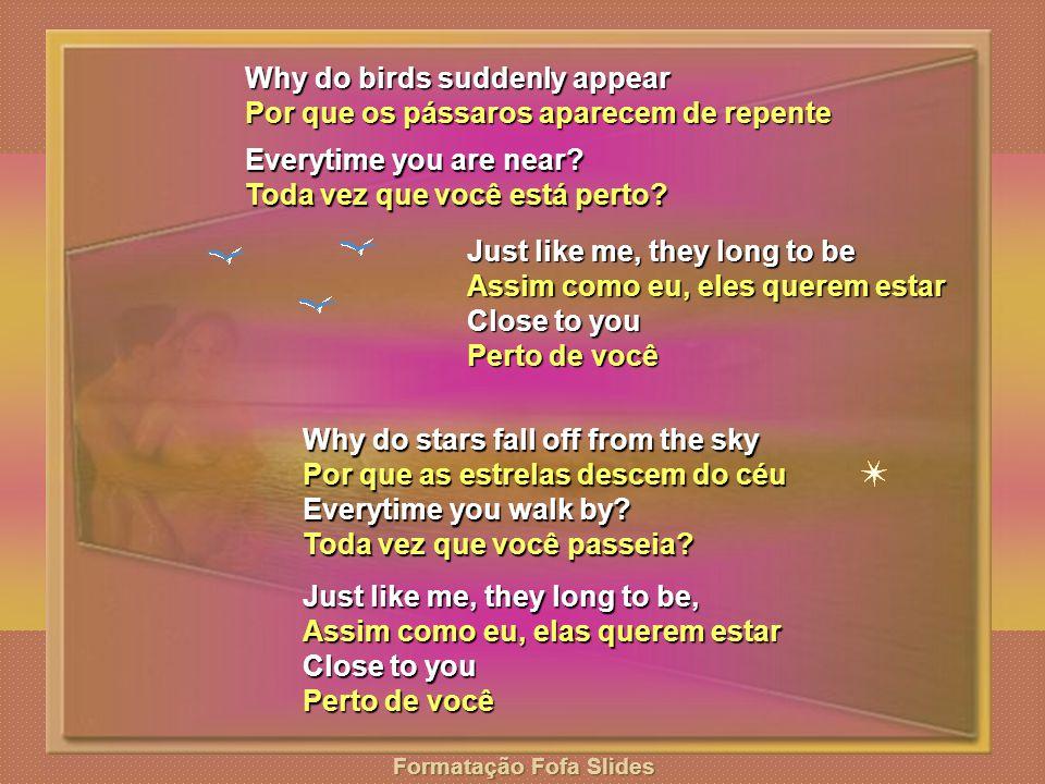 Why do birds suddenly appear Por que os pássaros aparecem de repente Everytime you are near.