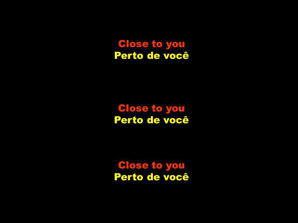 Just like me Assim como eu they long to be close to you elas querem ficar perto de você.
