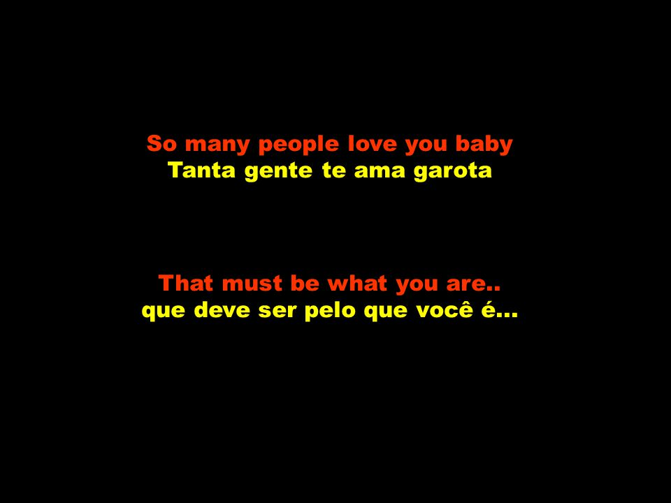 So many people love you baby Tanta gente te ama garota That must be what you are..