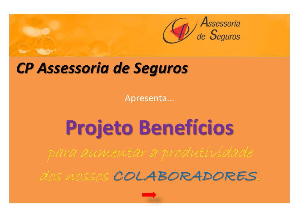 CP Assessoria de Seguros CP Assessoria de Seguros Apresenta... Projeto Benefícios para aumentar a produtividade COLABORADORES. dos nossos COLABORADORE