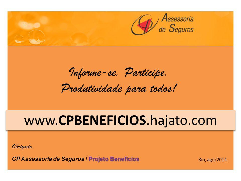 Projeto Benefícios CP Assessoria de Seguros / Projeto Benefícios www.CPBENEFICIOS.hajato.com Rio, ago/2014. Obrigado. Informe-se. Participe. Produtivi