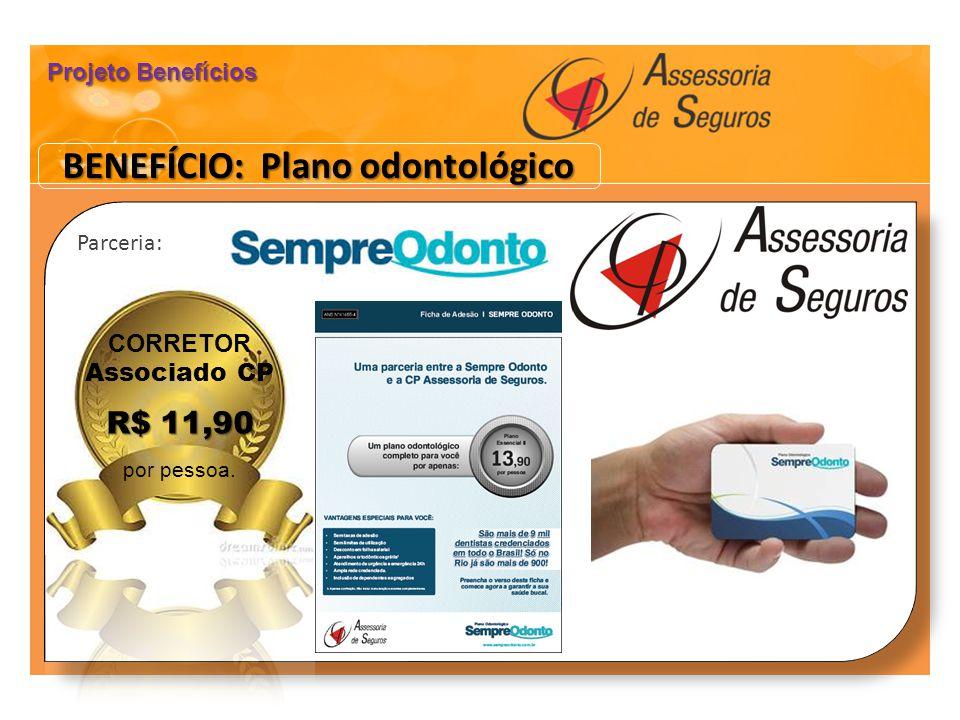 Parceria: Parceria: CORRETOR Associado CP R$ 11,90 por pessoa. BENEFÍCIO: Plano odontológico Projeto Benefícios