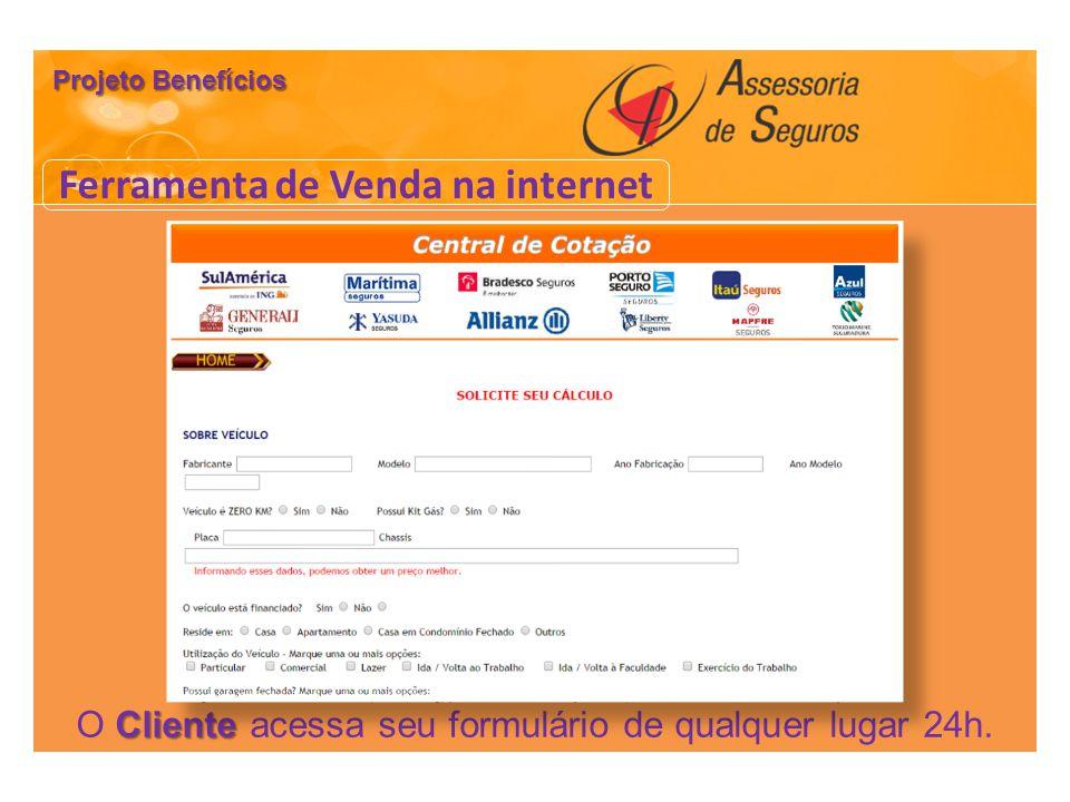 Ferramenta de Venda na internet Cliente O Cliente acessa seu formulário de qualquer lugar 24h. Projeto Benefícios